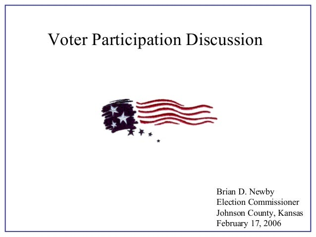 Voter Participation Discussion  Brian D. Newby Election Commissioner Johnson County, Kansas February 17, 2006