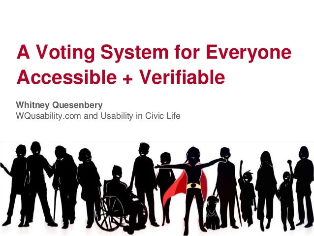 A Voting System for EveryoneAccessible + VerifiableWhitney QuesenberyWQusability.com and Usability in Civic Life