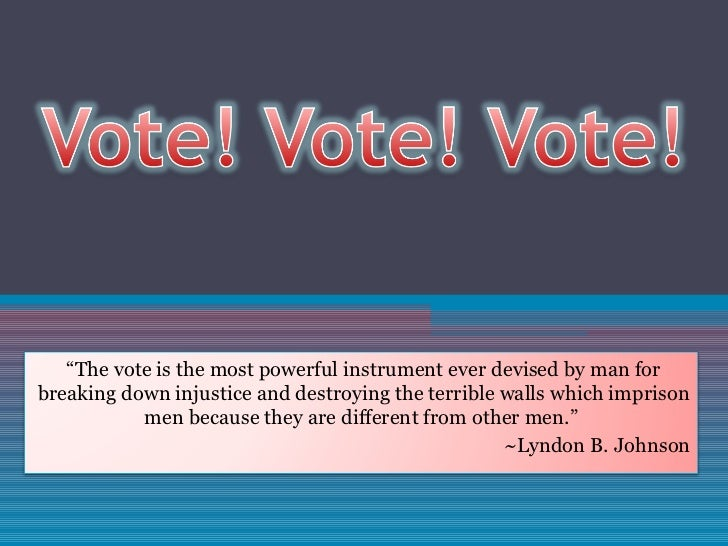 """ The vote is the most powerful instrument ever devised by man for breaking down injustice and destroying the terrible wal..."