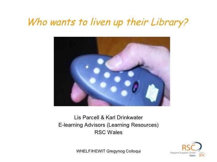 Who wants to liven up their Library? <ul><li>Lis Parcell & Karl Drinkwater </li></ul><ul><li>E-learning Advisors (Learning...