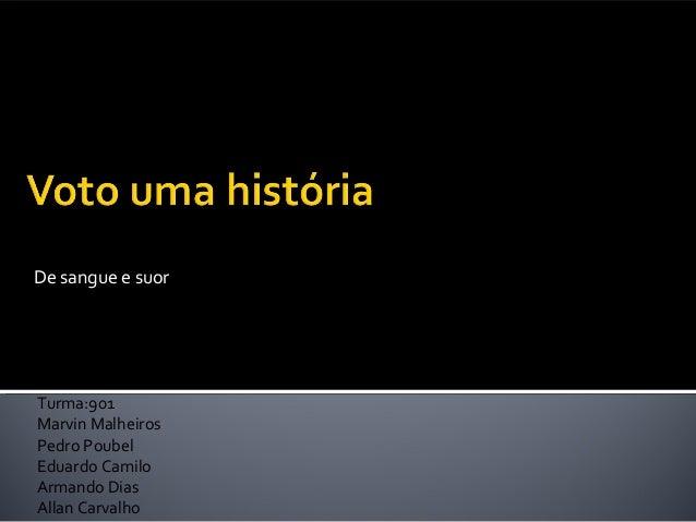De sangue e suor  Turma:901  Marvin Malheiros  Pedro Poubel  Eduardo Camilo  Armando Dias  Allan Carvalho