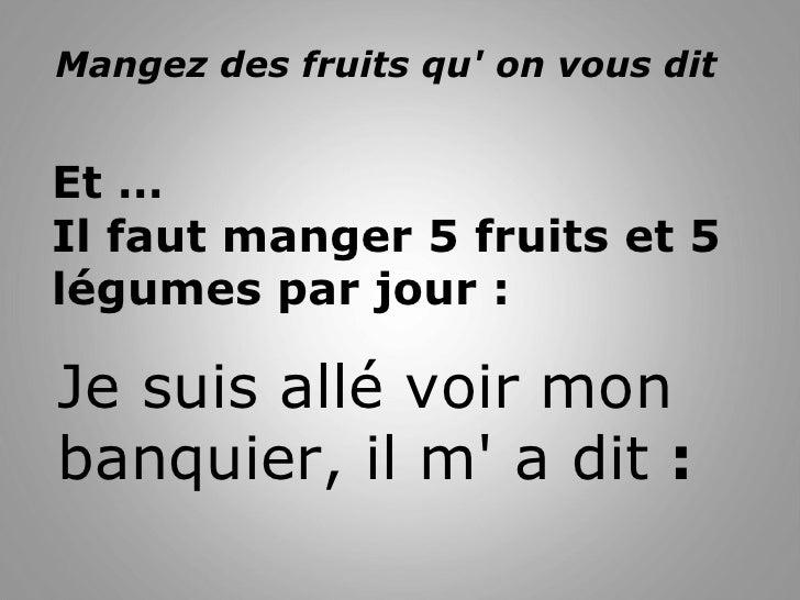 Mangez des fruits qu' on vous dit  Et … Il faut manger 5 fruits et 5 légumes par jour : Je suis allé voir mon banquier, i...