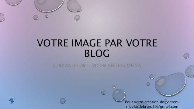 VOTRE IMAGE PAR VOTRE BLOG COM AND COM - VOTRE RÉFLEXE MÉDIA Pour votre création de contenu nicolas.lebrun.50@gmail.com
