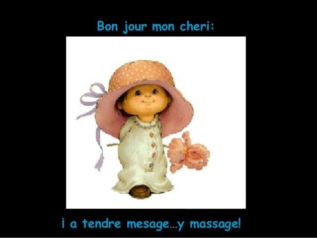 ¡ a tendre mesage…y massage! Bon jour mon cheri: