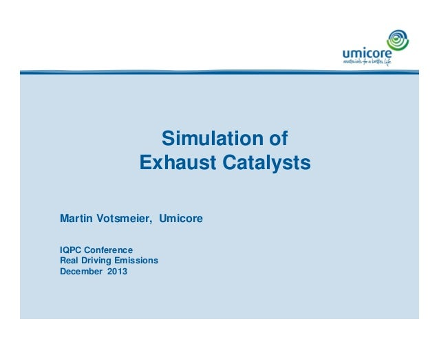 Simulation of Exhaust Catalysts Martin Votsmeier, Umicore IQPC Conference Real Driving Emissions December 2013