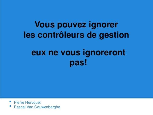 • Pierre Hervouet • Pascal Van Cauwenberghe eux ne vous ignoreront pas! Vous pouvez ignorer les contrôleurs de gestion