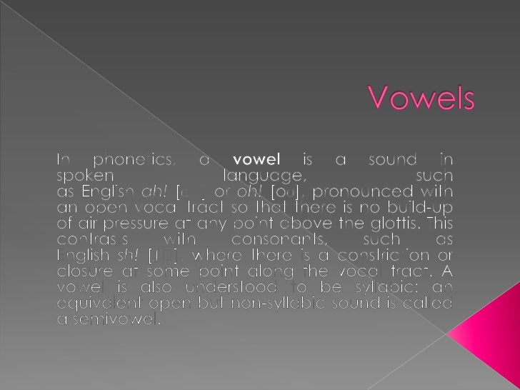 Vowels<br />In phonetics, a vowel is a sound in spoken language, such as English ah! [ɑː] or oh! [oʊ], pronounced with an ...