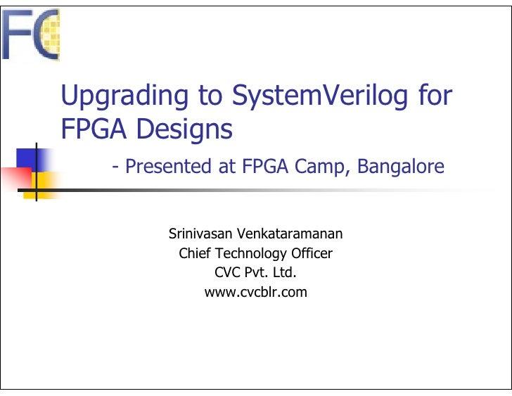 Upgrading to SystemVerilog for FPGA Designs    - Presented at FPGA Camp, Bangalore            Srinivasan Venkataramanan   ...