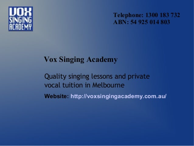 Telephone: 1300 183 732 ABN: 54 925 014 803 Vox Singing Academy Quality singing lessons and private vocal tuition in Melbo...