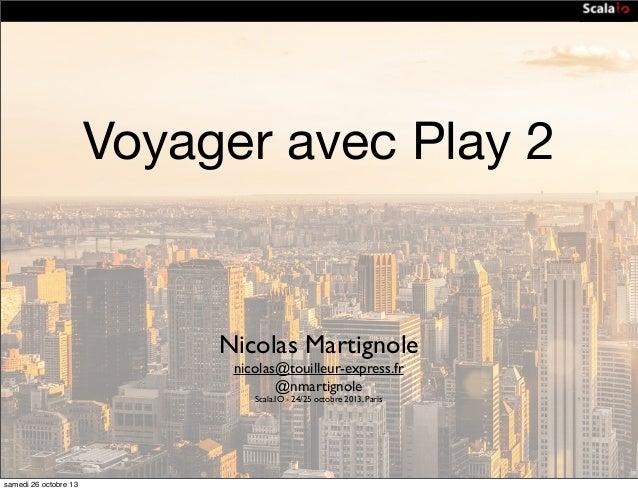 Voyager avec Play 2  Nicolas Martignole nicolas@touilleur-express.fr @nmartignole Scala.IO - 24/25 octobre 2013, Paris  sa...