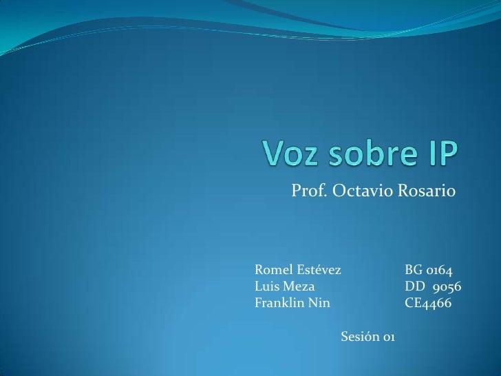 Voz sobre IP<br />Prof. Octavio Rosario<br />Romel EstévezBG 0164<br />LuisMezaDD  9056<br />Franklin NinCE4466<br />S...