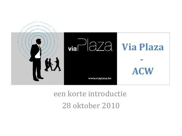 Via Plaza - ACW een korte introductie 28 oktober 2010