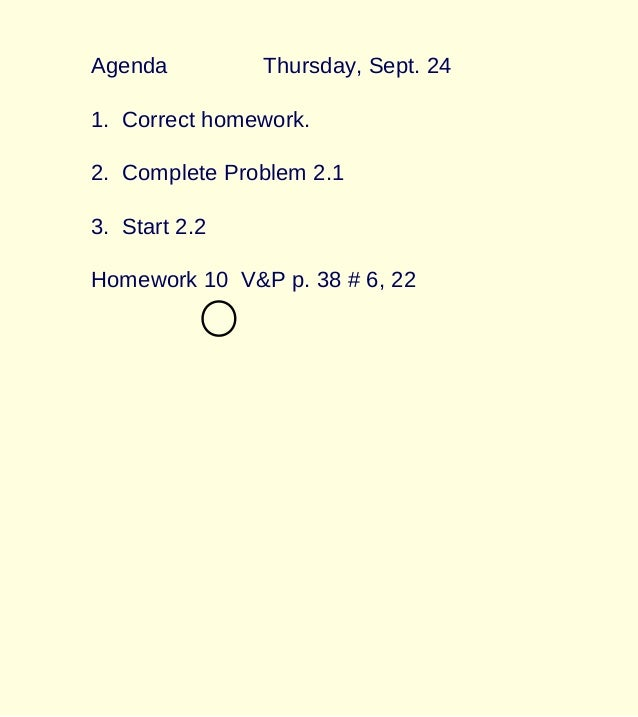 Agenda Thursday, Sept. 24 1. Correct homework. 2. Complete Problem 2.1 3. Start 2.2 Homework 10 V&P p. 38 # 6, 22