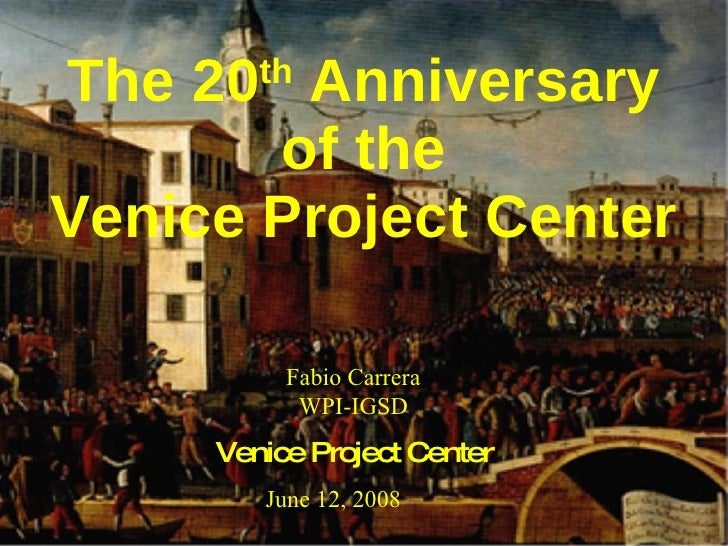 The 20 th  Anniversary of the Venice Project Center Fabio Carrera WPI-IGSD June 12, 2008 Venice Project Center