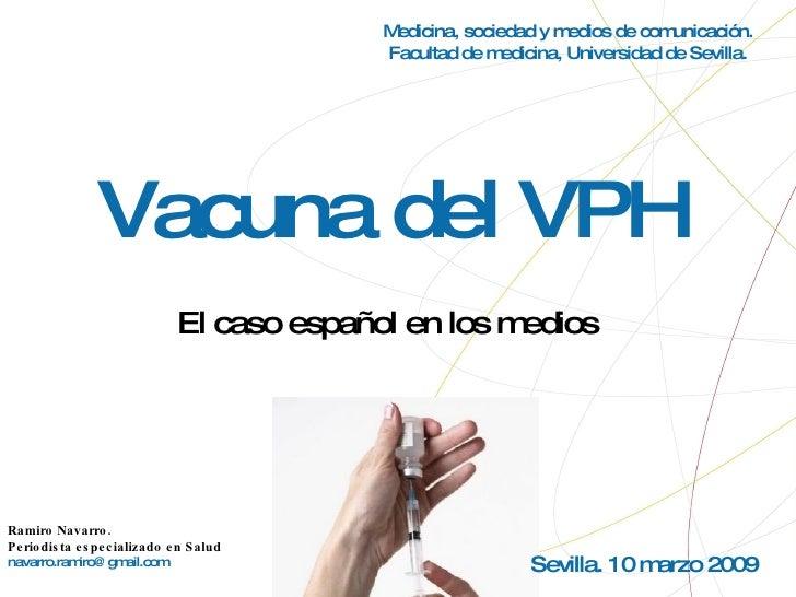 Vacuna del VPH El caso español en los medios Ramiro Navarro.  Periodista especializado en Salud [email_address] Medicina, ...