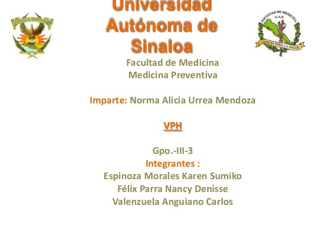 Universidad Autónoma de Sinaloa Facultad de Medicina Medicina Preventiva Imparte: Norma Alicia Urrea Mendoza VPH Gpo.-III-...