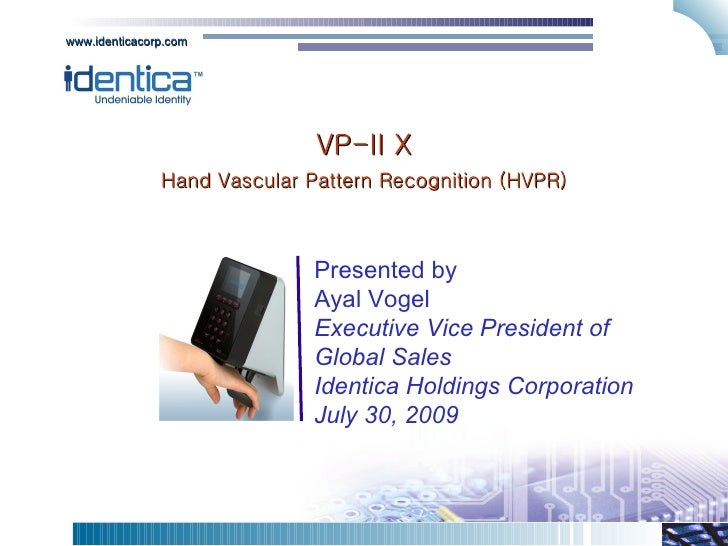 VP-II X Hand Vascular Pattern Recognition (HVPR) Presented by Ayal Vogel Executive Vice President of Global Sales Identica...