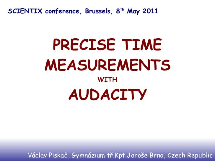 SCIENTIX conference, Brussels, 8th May 2011           PRECISE TIME          MEASUREMENTS                           WITH   ...
