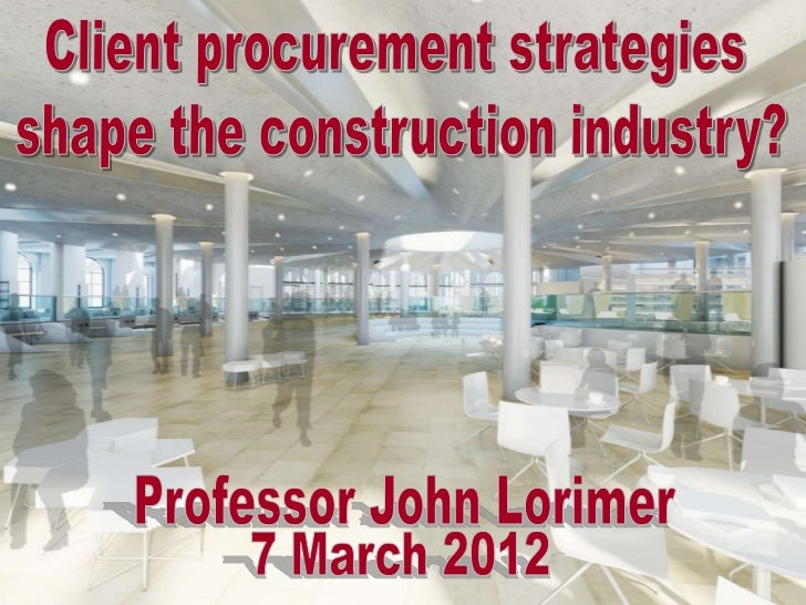 Client procurement strategies shape the construction industry? – A discussion - Professor John Lorimer