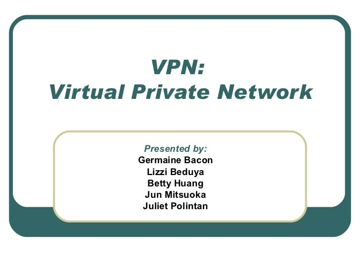 VPN:  Virtual Private Network Presented by: Germaine Bacon Lizzi Beduya Betty Huang Jun Mitsuoka Juliet Polintan