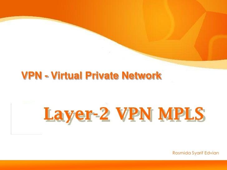 VPN - Virtual Private NetworkLayer-2 VPN MPLS   Layer-2 VPN MPLS                                     Rosmida Syarif Edvian