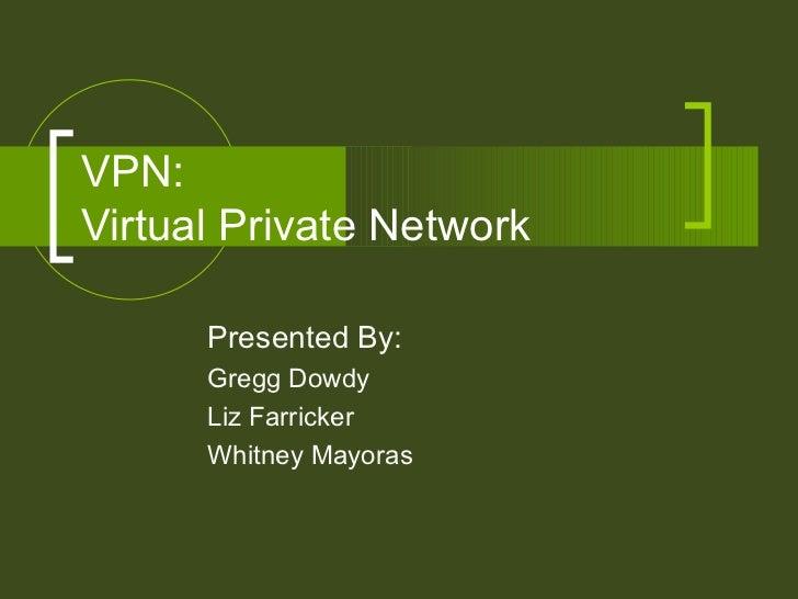 VPN:  Virtual Private Network Presented By: Gregg Dowdy Liz Farricker Whitney Mayoras