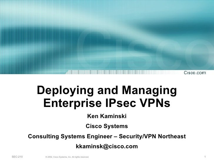 Deploying and Managing Enterprise IPsec VPNs Ken Kaminski Cisco Systems Consulting Systems Engineer – Security/VPN Northea...