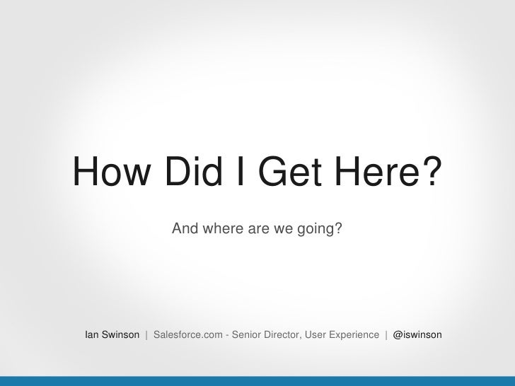 How Did I Get Here?                  And where are we going?Ian Swinson | Salesforce.com - Senior Director, User Experienc...