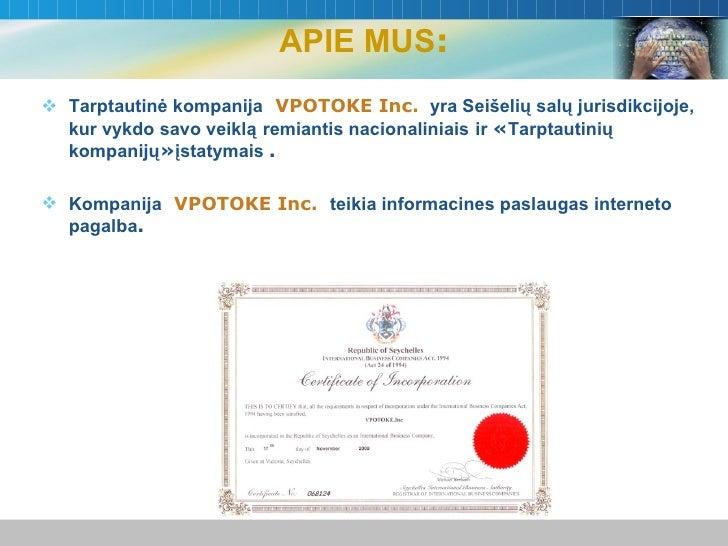 APIE MUS : <ul><li>Tarptautinė kompanija   VPOTOKE Inc.  yra Seišelių salų jurisdikcijoje,   kur vykdo savo veiklą   remia...