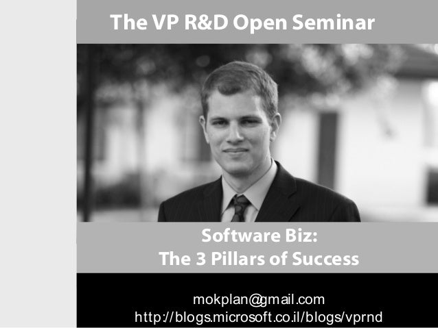 The VP R&D Open Seminar          Software Biz:     The 3 Pillars of Success            mokplan@  gmail.com  http://blogs.m...