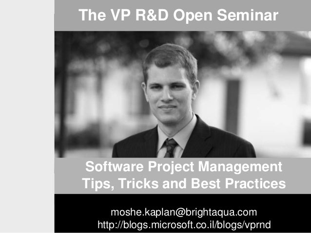 The VP R&D Open Seminar  Software Project Management Tips, Tricks and Best Practices moshe.kaplan@brightaqua.com http://bl...