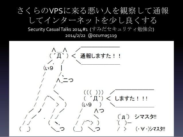 さくらのVPSに来る悪い人を観察して通報 してインターネットを少し良くする Security Casual Talks 2014#1 (すみだセキュリティ勉強会) 2014/2/22 @ozuma5119  さくらのVPSに来る悪い人の観察・通...