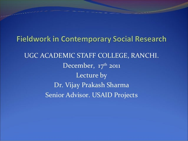 UGC ACADEMIC STAFF COLLEGE, RANCHI. December, 17th 2011 Lecture by Dr. Vijay Prakash Sharma Senior Advisor. USAID Projects