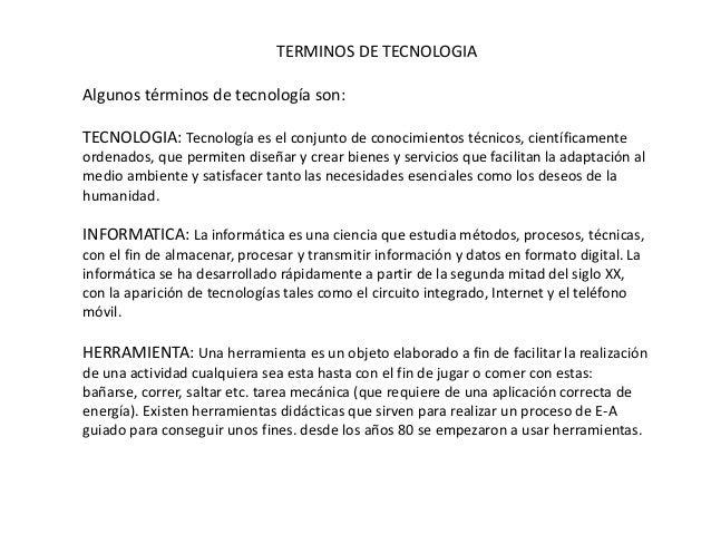 TERMINOS DE TECNOLOGIA Algunos términos de tecnología son: TECNOLOGIA: Tecnología es el conjunto de conocimientos técnicos...