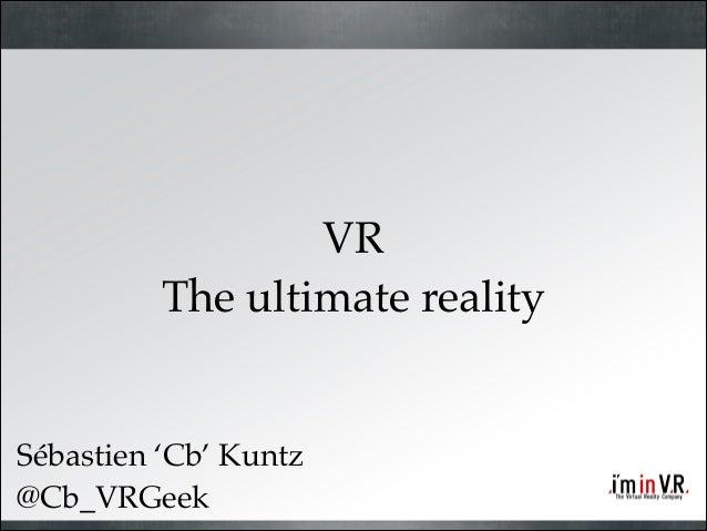 VR! The ultimate reality  Sébastien 'Cb' Kuntz @Cb_VRGeek
