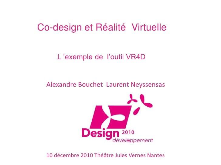 Co-design et Réalité Virtuelle        L 'exemple de l'outil VR4D     Alexandre Bouchet Laurent Neyssensas       10 décembr...