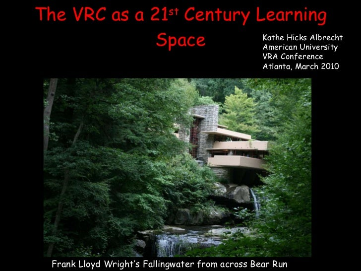 The VRC as a 21 st  Century Learning Space Frank Lloyd Wright's Fallingwater from across Bear Run Kathe Hicks Albrecht Ame...