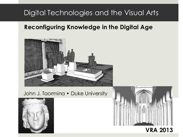 Digital Technologies and the Visual ArtsReconfiguring Knowledge in the Digital AgeJohn J. Taormina • Duke UniversityVRA 2013
