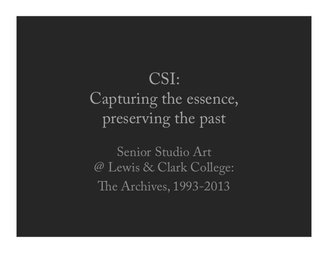CSI: Capturing the essence, preserving the past Senior Studio Art @ Lewis & Clark College: e Archives, 1993-2013