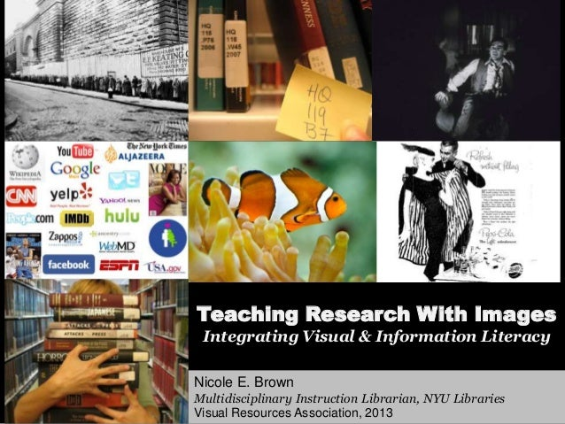 Teaching Research With ImagesIntegrating Visual & Information LiteracyNicole E. BrownMultidisciplinary Instruction Librari...