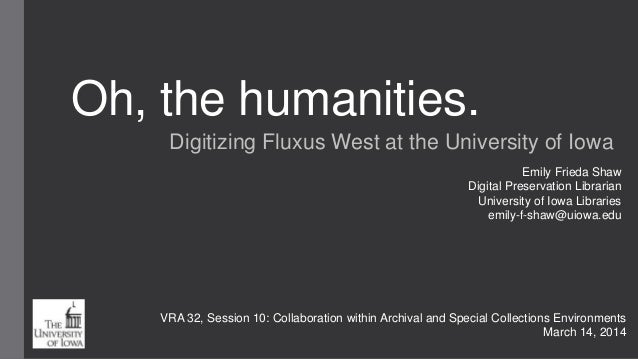 Oh, the humanities. Digitizing Fluxus West at the University of Iowa Emily Frieda Shaw Digital Preservation Librarian Univ...