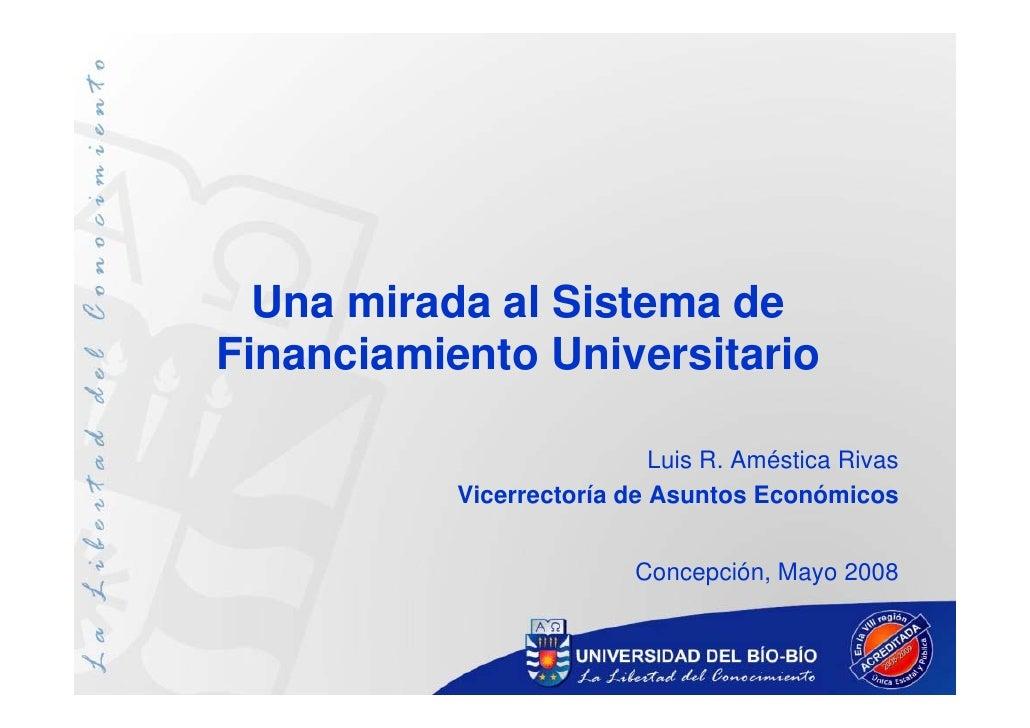 Una mirada al Sistema de Financiamiento Universitario                              Luis R. Améstica Rivas            Vicer...