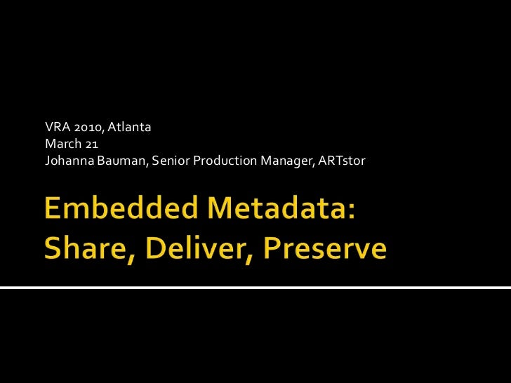 Embedded Metadata: Share, Deliver, Preserve<br />VRA 2010, Atlanta<br />March 21<br />Johanna Bauman, Senior Production Ma...