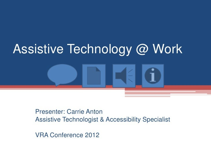 Assistive Technology @ Work   Presenter: Carrie Anton   Assistive Technologist & Accessibility Specialist   VRA Conference...
