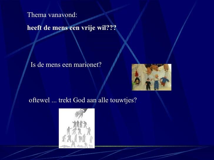 Thema vanavond: heeft de mens een vrije wil??? Is de mens een marionet?  oftewel ... trekt  God aan alle touwtjes?