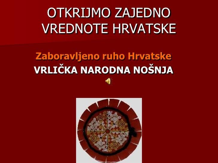OTKRIJMO ZAJEDNO VREDNOTE HRVATSKE<br />Zaboravljeno ruho Hrvatske<br />VRLIČKA NARODNA NOŠNJA<br />
