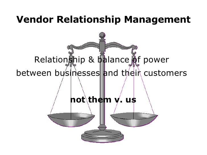 Vendor Relationship Management <ul><li>Relationship & balance of power  </li></ul><ul><li>between businesses and their cus...