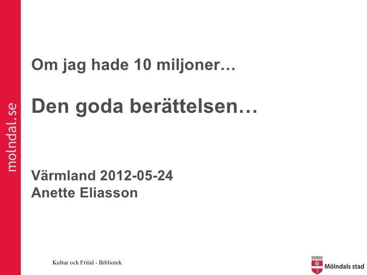 Om jag hade 10 miljoner…             Den goda berättelsen…molndal.se             Värmland 2012-05-24             Anette El...