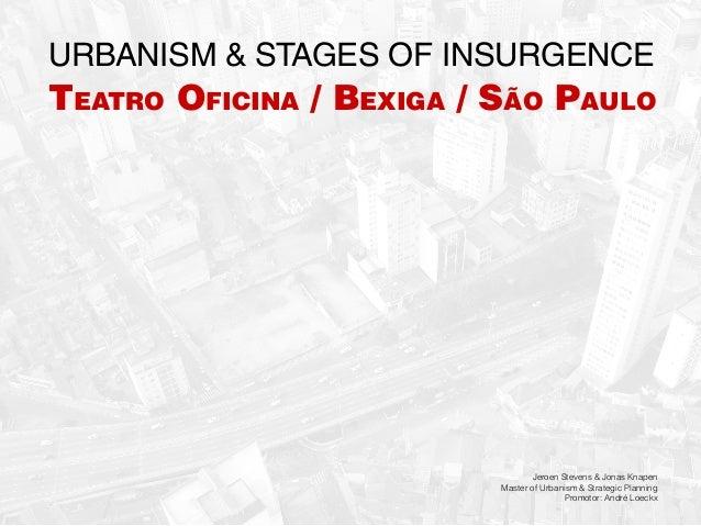 Urbanism & stages of insurgence  Teatro Oficina / Bexiga / São Paulo  Jeroen Stevens & Jonas Knapen Master of Urbanism & S...