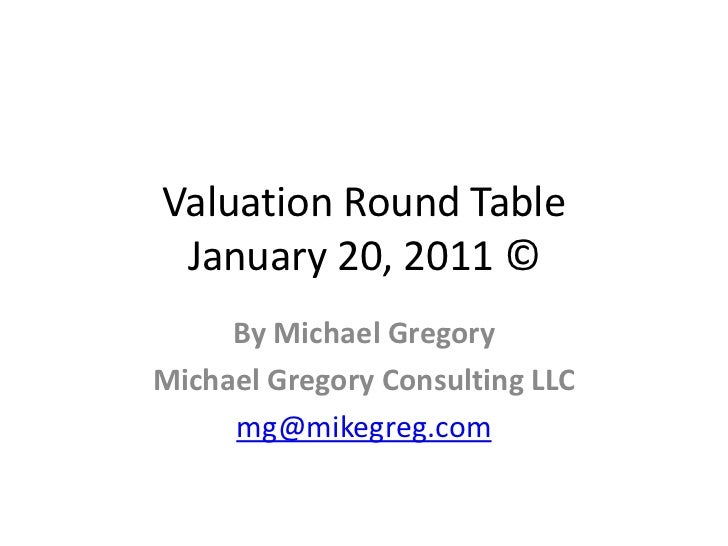 Valuation Round Table January 20, 2011 ©     By Michael GregoryMichael Gregory Consulting LLC     mg@mikegreg.com